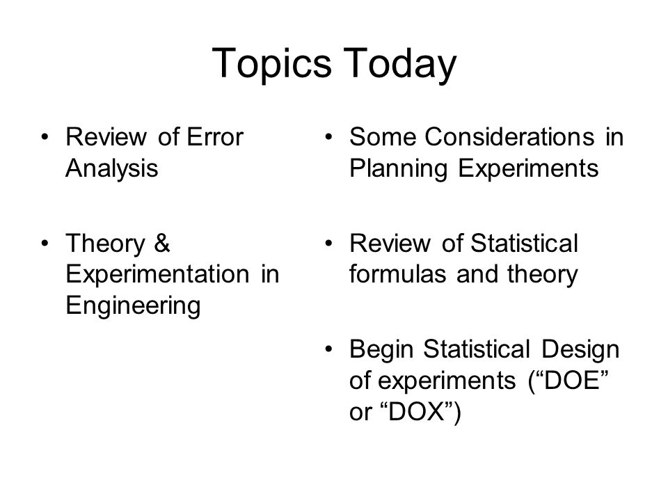 Topics Today Review of Error Analysis Theory & Experimentation in Engineering Some Considerations in Planning Experiments Review of Statistical formul
