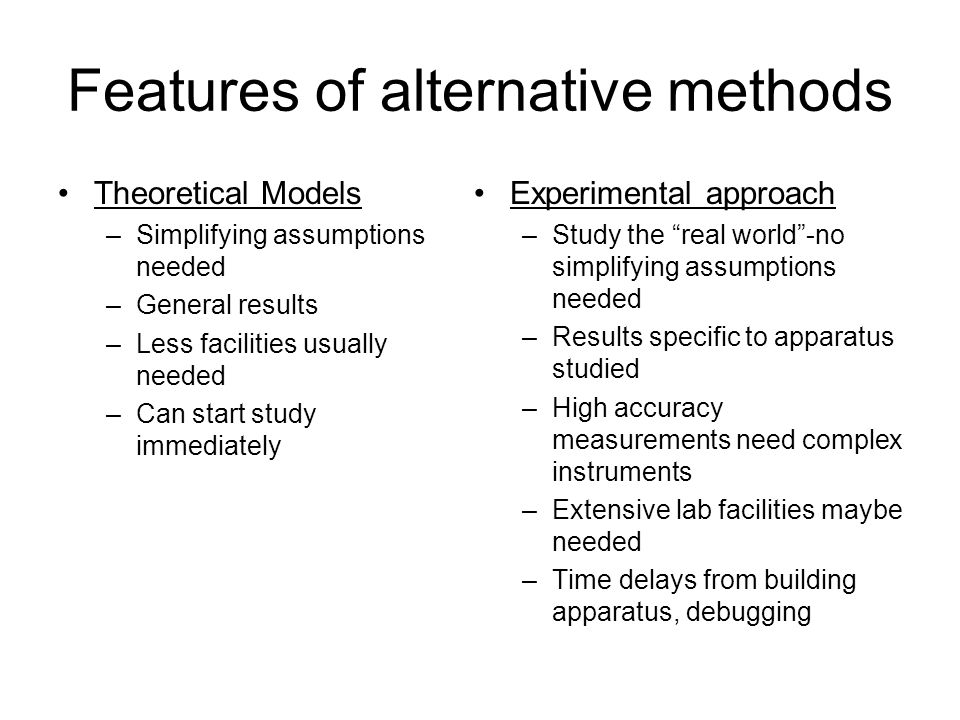 Features of alternative methods Theoretical Models –Simplifying assumptions needed –General results –Less facilities usually needed –Can start study i