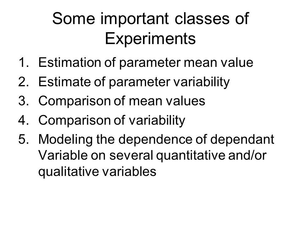 Some important classes of Experiments 1.Estimation of parameter mean value 2.Estimate of parameter variability 3.Comparison of mean values 4.Compariso