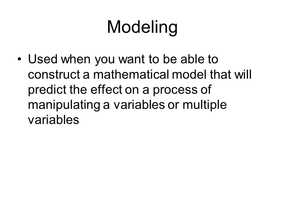 Modeling Used when you want to be able to construct a mathematical model that will predict the effect on a process of manipulating a variables or mult