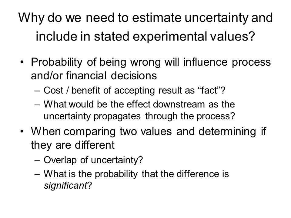 Why do we need to estimate uncertainty and include in stated experimental values? Probability of being wrong will influence process and/or financial d
