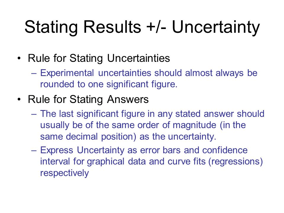 Stating Results +/- Uncertainty Rule for Stating Uncertainties –Experimental uncertainties should almost always be rounded to one significant figure.