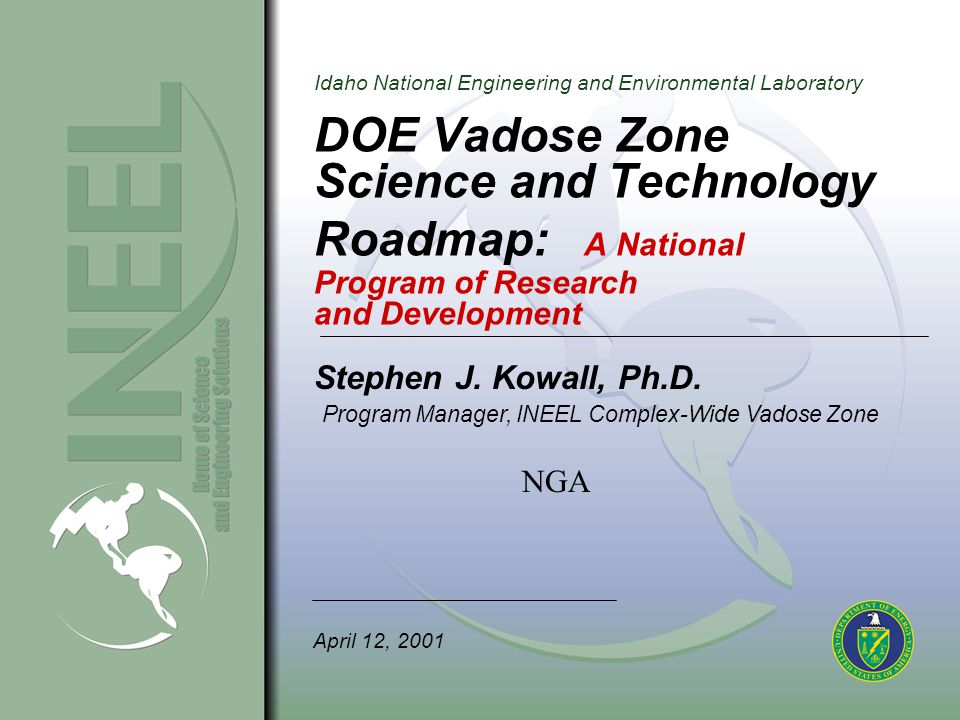 Idaho National Engineering and Environmental Laboratory Vadose Zone Roadmap Research And Development Thrusts Develop Better Methods to Identify and Track (Monitor) Contaminants Achieve Better Measuring of Hydrologic Variables Better Integrate Geophysical and Hydrologic Data Develop Advances in Improved Sensors and Instrumentation