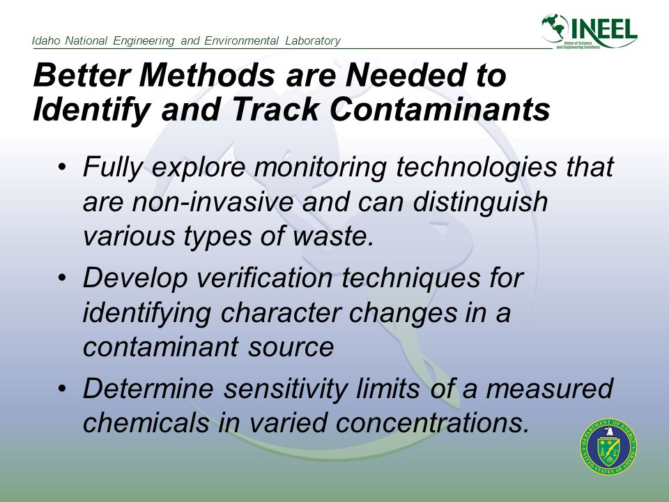 Idaho National Engineering and Environmental Laboratory Better Methods are Needed to Identify and Track Contaminants Fully explore monitoring technologies that are non-invasive and can distinguish various types of waste.