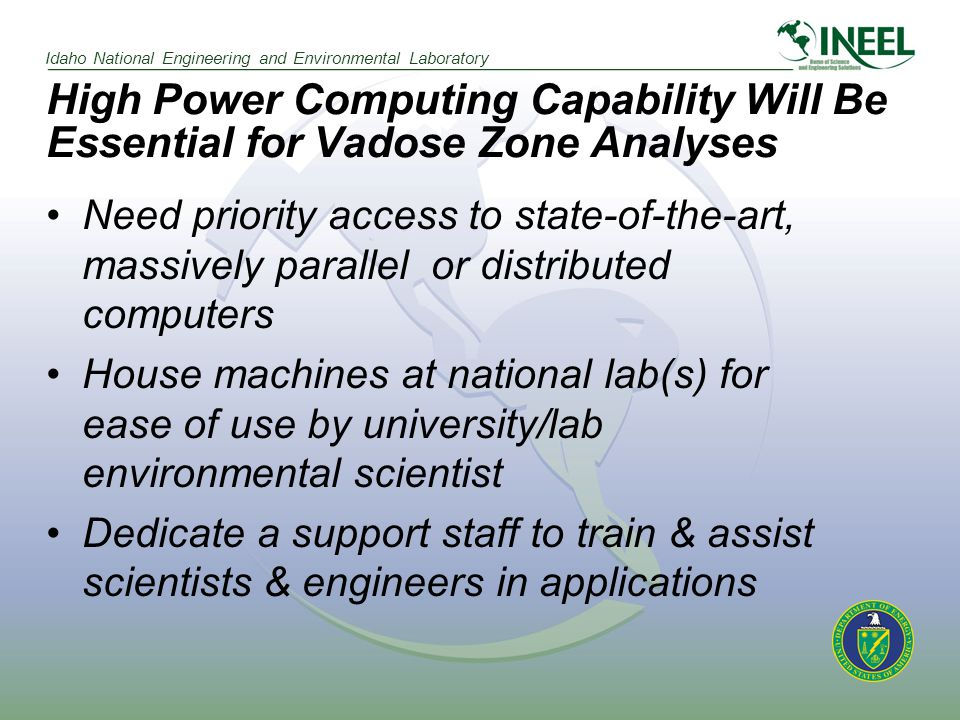 Idaho National Engineering and Environmental Laboratory High Power Computing Capability Will Be Essential for Vadose Zone Analyses Need priority access to state-of-the-art, massively parallel or distributed computers House machines at national lab(s) for ease of use by university/lab environmental scientist Dedicate a support staff to train & assist scientists & engineers in applications