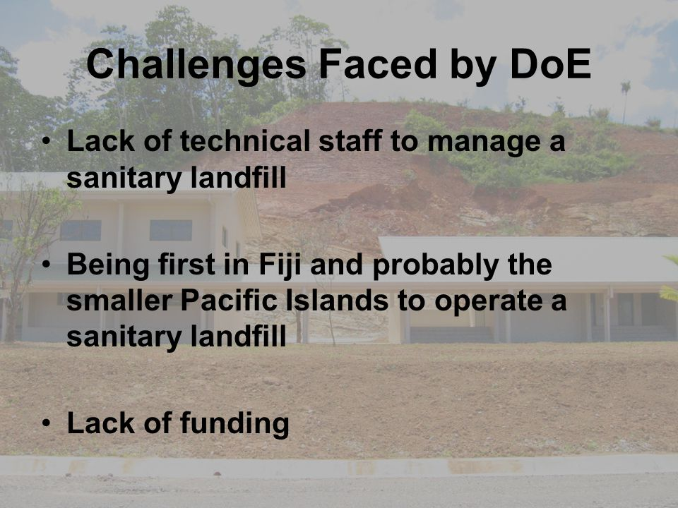 Challenges Faced by DoE Lack of technical staff to manage a sanitary landfill Being first in Fiji and probably the smaller Pacific Islands to operate