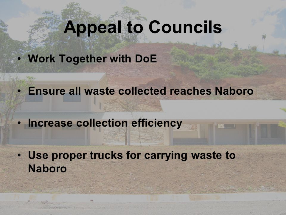 Appeal to Councils Work Together with DoE Ensure all waste collected reaches Naboro Increase collection efficiency Use proper trucks for carrying wast
