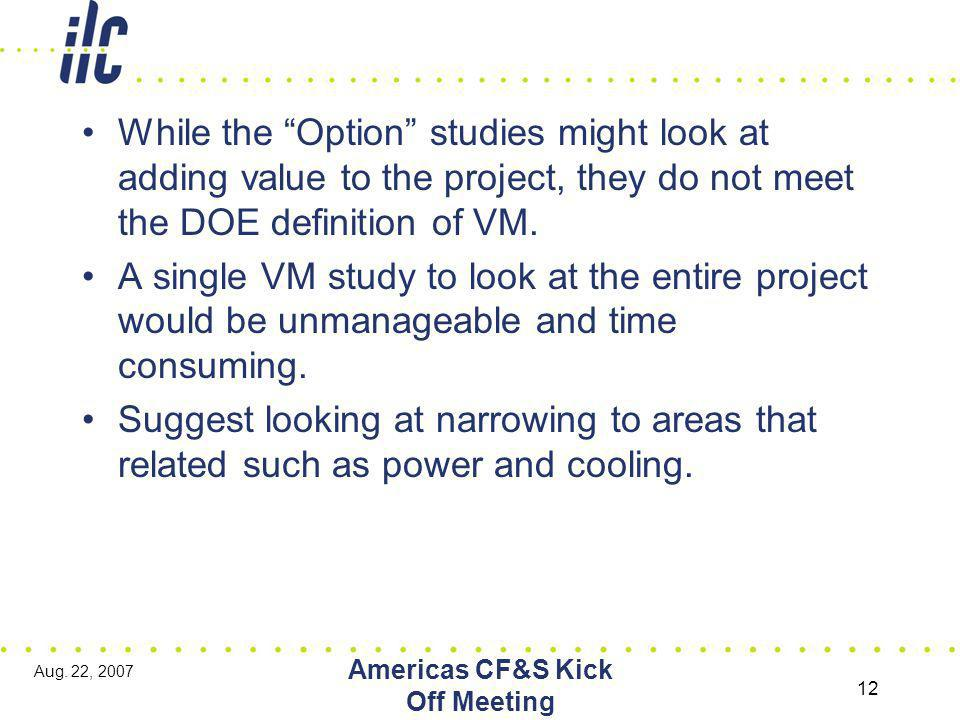 "Aug. 22, 2007 Americas CF&S Kick Off Meeting 12 While the ""Option"" studies might look at adding value to the project, they do not meet the DOE definit"