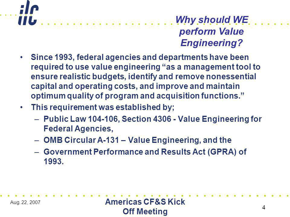 Aug. 22, 2007 Americas CF&S Kick Off Meeting 4 Why should WE perform Value Engineering.