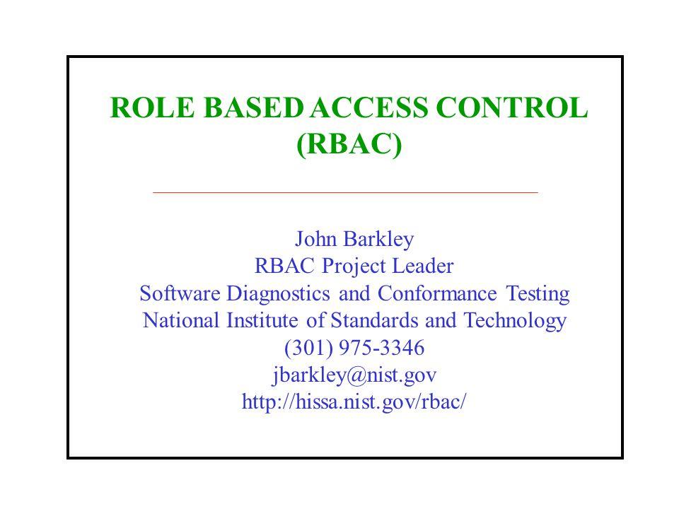 ROLE BASED ACCESS CONTROL (RBAC) John Barkley RBAC Project Leader Software Diagnostics and Conformance Testing National Institute of Standards and Technology (301) 975-3346 jbarkley@nist.gov http://hissa.nist.gov/rbac/