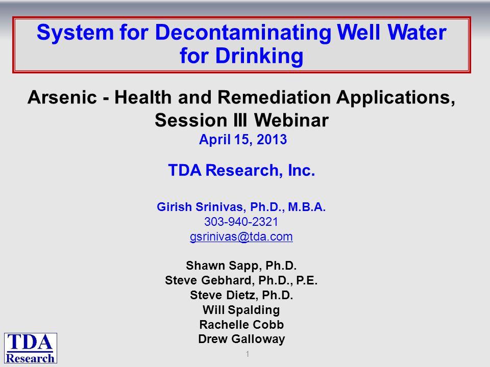 : System for Decontaminating Well Water for Drinking TDA Research, Inc. Girish Srinivas, Ph.D., M.B.A. 303-940-2321 gsrinivas@tda.com Shawn Sapp, Ph.D