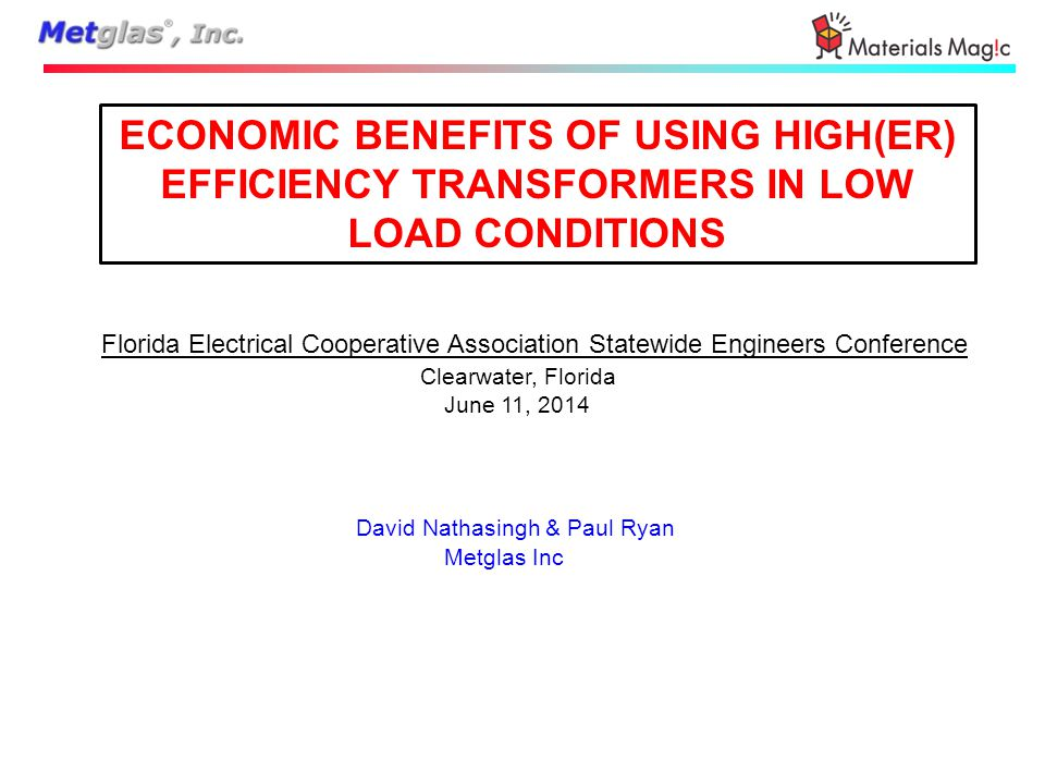 ECONOMIC BENEFITS OF USING HIGH(ER) EFFICIENCY TRANSFORMERS IN LOW LOAD CONDITIONS Florida Electrical Cooperative Association Statewide Engineers Conference Clearwater, Florida June 11, 2014 David Nathasingh & Paul Ryan Metglas Inc
