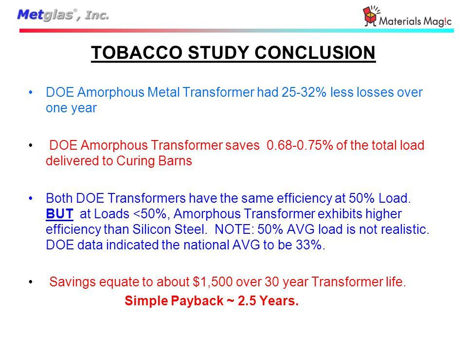 TOBACCO STUDY CONCLUSION DOE Amorphous Metal Transformer had 25-32% less losses over one year DOE Amorphous Transformer saves 0.68-0.75% of the total load delivered to Curing Barns Both DOE Transformers have the same efficiency at 50% Load.