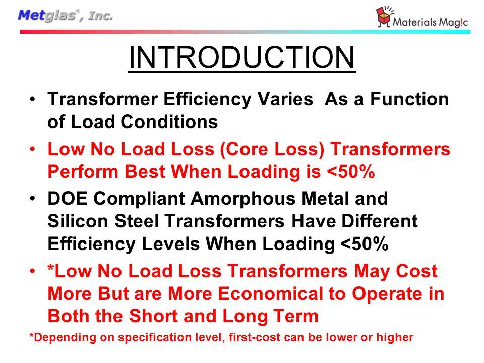 INTRODUCTION Transformer Efficiency Varies As a Function of Load Conditions Low No Load Loss (Core Loss) Transformers Perform Best When Loading is <50% DOE Compliant Amorphous Metal and Silicon Steel Transformers Have Different Efficiency Levels When Loading <50% *Low No Load Loss Transformers May Cost More But are More Economical to Operate in Both the Short and Long Term *Depending on specification level, first-cost can be lower or higher