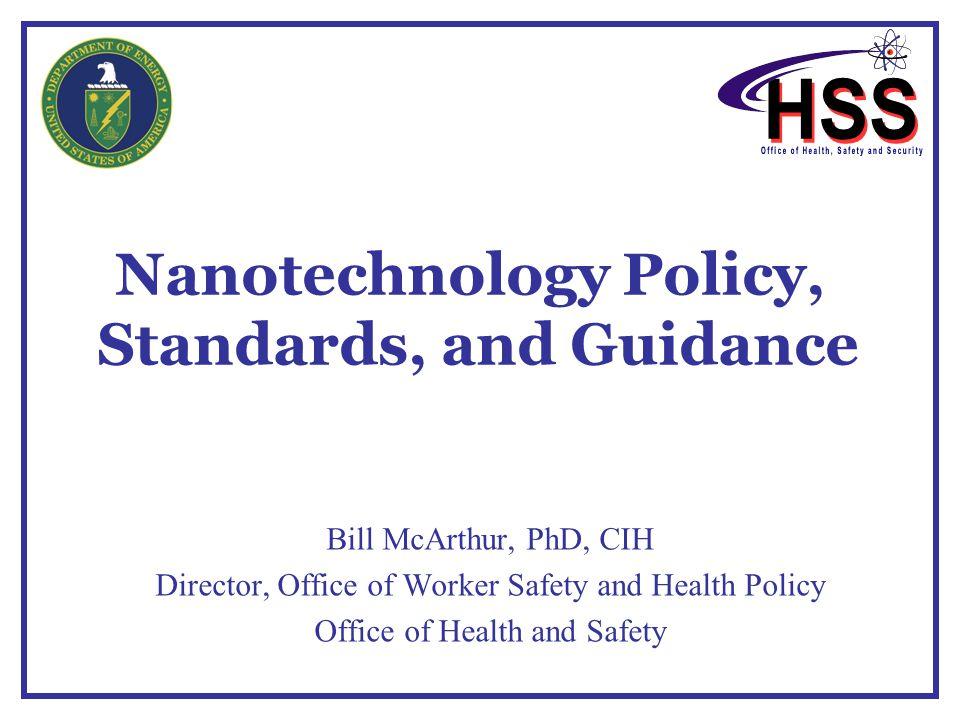 Nanotechnology Policy, Standards, and Guidance Bill McArthur, PhD, CIH Director, Office of Worker Safety and Health Policy Office of Health and Safety