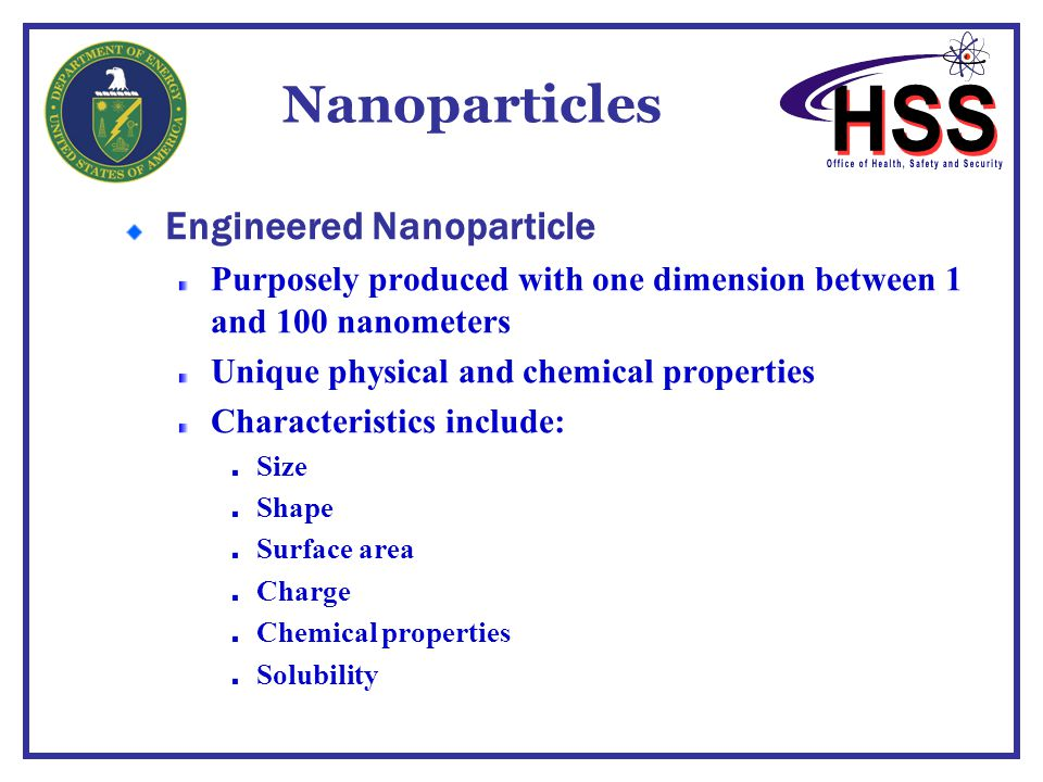 Nanoparticles Engineered Nanoparticle Purposely produced with one dimension between 1 and 100 nanometers Unique physical and chemical properties Chara