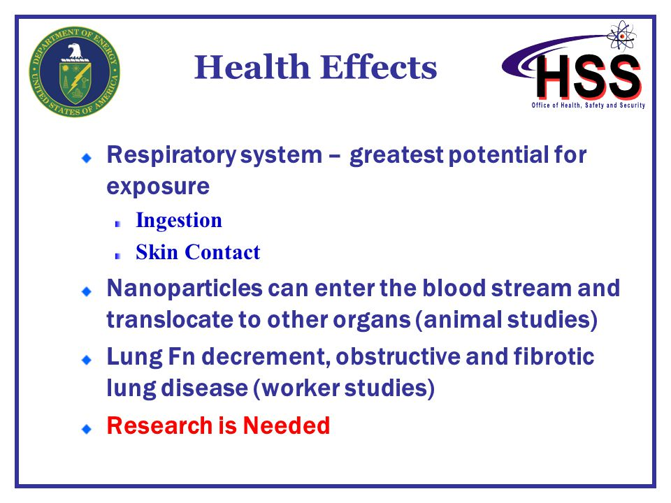 Health Effects Respiratory system – greatest potential for exposure Ingestion Skin Contact Nanoparticles can enter the blood stream and translocate to