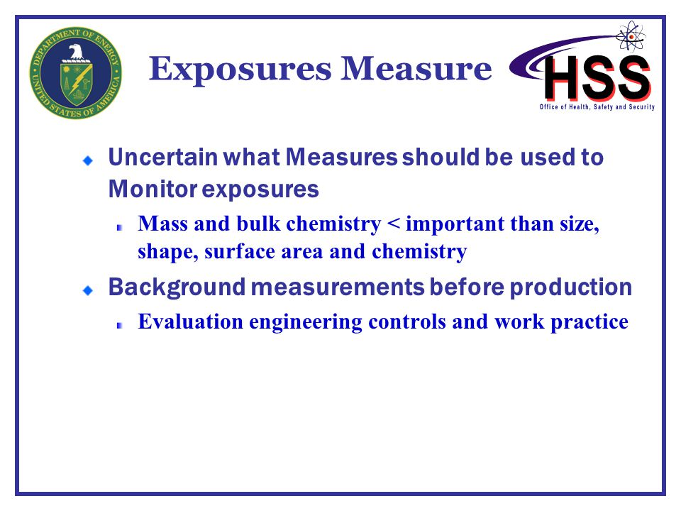 Exposures Measure Uncertain what Measures should be used to Monitor exposures Mass and bulk chemistry < important than size, shape, surface area and c