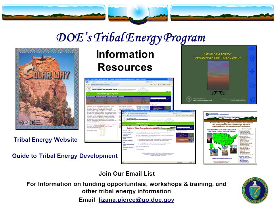 Tribal Energy Website DOE's Tribal Energy Program Guide to Tribal Energy Development Information Resources Join Our Email List For Information on funding opportunities, workshops & training, and other tribal energy information Email lizana.pierce@go.doe.gov