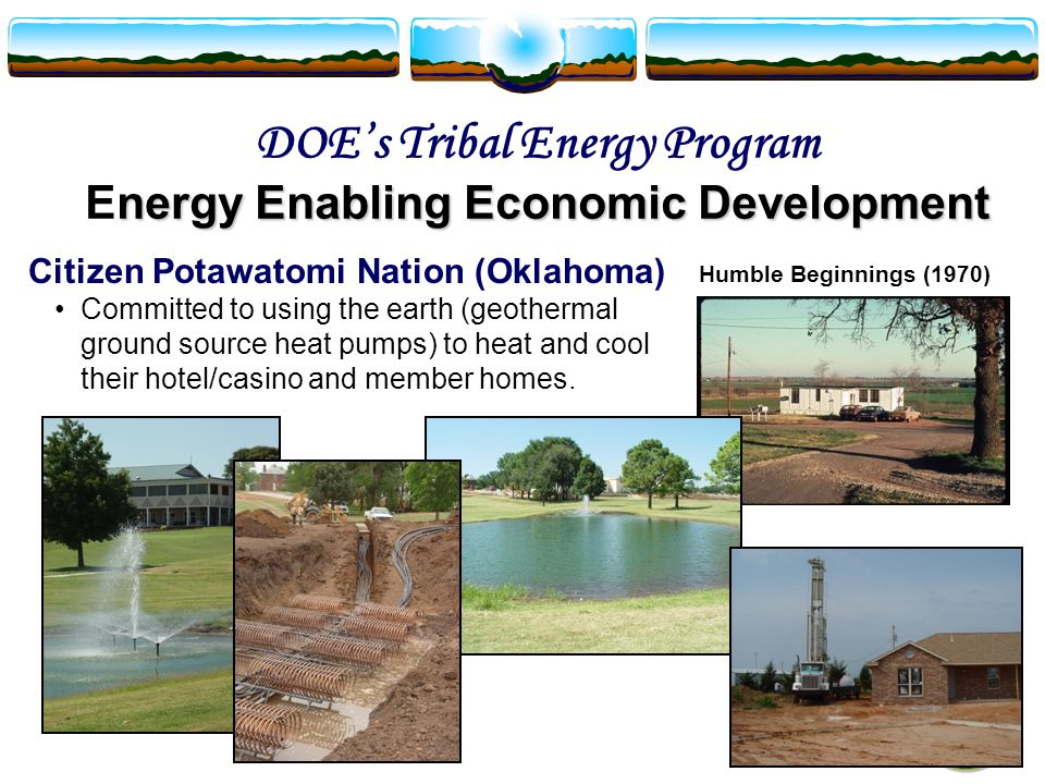 Citizen Potawatomi Nation (Oklahoma) Committed to using the earth (geothermal ground source heat pumps) to heat and cool their hotel/casino and member homes.