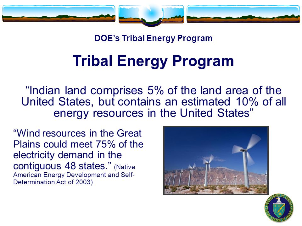 DOE's Tribal Energy Program Tribal Energy Program Indian land comprises 5% of the land area of the United States, but contains an estimated 10% of all energy resources in the United States Wind resources in the Great Plains could meet 75% of the electricity demand in the contiguous 48 states. (Native American Energy Development and Self- Determination Act of 2003)