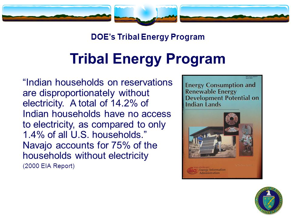 DOE's Tribal Energy Program Tribal Energy Program Indian households on reservations are disproportionately without electricity.