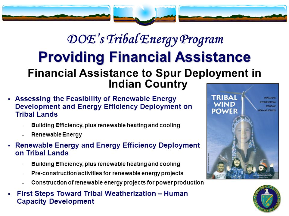 DOE's Tribal Energy Program Providing Financial Assistance  Assessing the Feasibility of Renewable Energy Development and Energy Efficiency Deployment on Tribal Lands - Building Efficiency, plus renewable heating and cooling - Renewable Energy  Renewable Energy and Energy Efficiency Deployment on Tribal Lands - Building Efficiency, plus renewable heating and cooling - Pre-construction activities for renewable energy projects - Construction of renewable energy projects for power production  First Steps Toward Tribal Weatherization – Human Capacity Development Financial Assistance to Spur Deployment in Indian Country