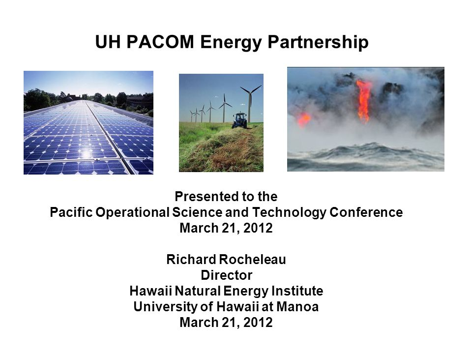 UH PACOM Energy Partnership Presented to the Pacific Operational Science and Technology Conference March 21, 2012 Richard Rocheleau Director Hawaii Na