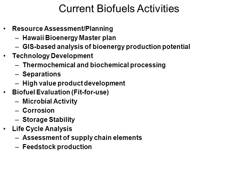 Current Biofuels Activities Resource Assessment/Planning –Hawaii Bioenergy Master plan –GIS-based analysis of bioenergy production potential Technolog