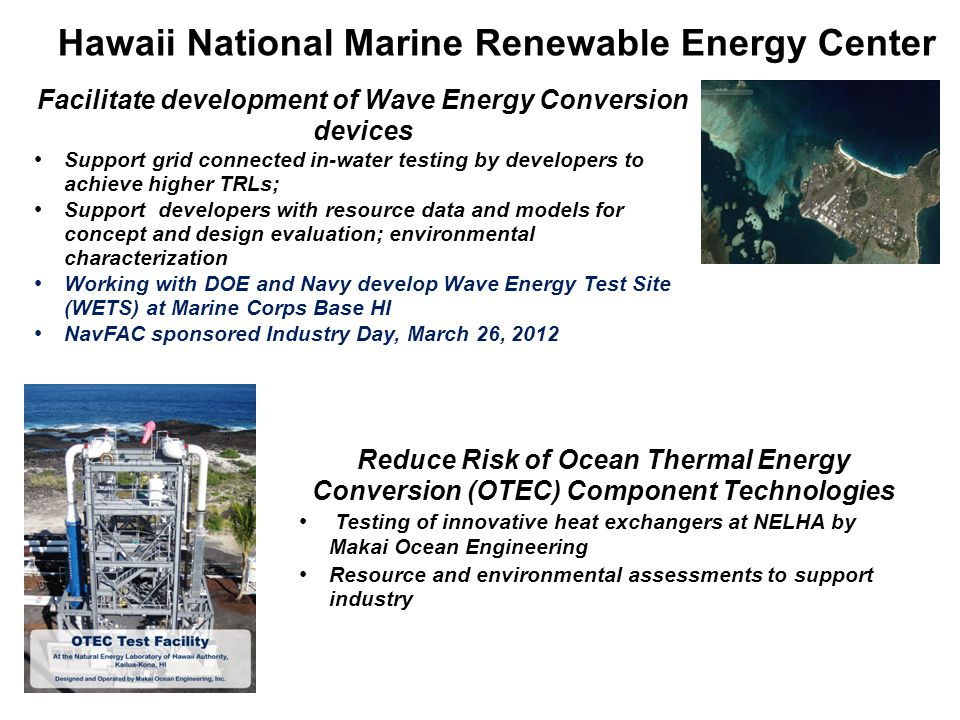Hawaii National Marine Renewable Energy Center Facilitate development of Wave Energy Conversion devices Support grid connected in-water testing by dev