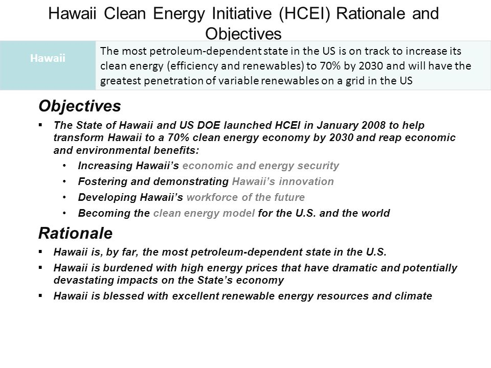 Hawaii Clean Energy Initiative (HCEI) Rationale and Objectives Objectives  The State of Hawaii and US DOE launched HCEI in January 2008 to help trans