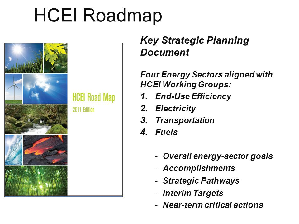 10 End Use Sector 30% Greater Energy Efficiency by 2030 Strategies: Align regulatory and policy framework Retrofit residential and commercial buildings Strengthen new constructions policies / building codes Identify non-building related energy efficiency measures Strategies: Accelerate EV and H2 vehicle and infrastructure deployment Increase renewable fuel use in the transportation sector Improve vehicle fleet efficiency Reduce vehicle miles traveled Strategies: Align regulatory and policy framework with clean energy goals Increase process certainty in developing new RE Deploy RE and grid infrastructure Explore next gen technologies and new applications Electricity Sector 40% Renewable by 2030 Transportation Sector Displace 70% Petroleum by 2030 Fuels Sector Meet In-State Demand for Renewable Fuels Strategies: Support development of local agricultural industry Invest in key infrastructure at scale Evaluate and develop renewable fuel processing infrastructure Match potential fuel supply with in-State demand HCEI 70 % Clean Energy Goal Energy Sectors and HCEI Roadmap Island interconnection central to electricity and transportation goals