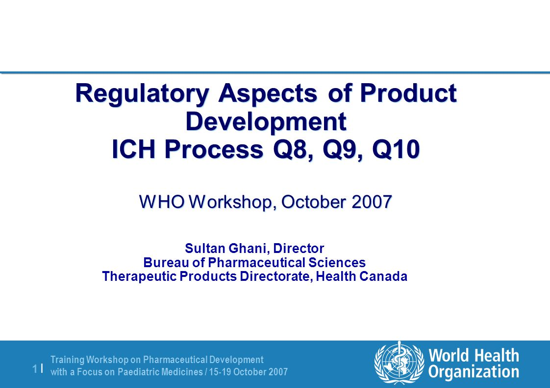 Training Workshop on Pharmaceutical Development with a Focus on Paediatric Medicines / 15-19 October 2007 2 |2 | Focus of Presentation ICH Process ICH Q8, Q9, Q10 Pharmaceutical Development