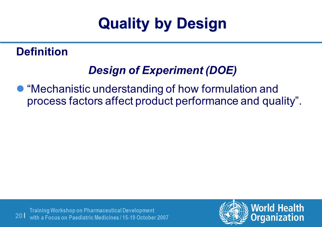 Training Workshop on Pharmaceutical Development with a Focus on Paediatric Medicines / 15-19 October 2007 20 | Quality by Design Definition Design of
