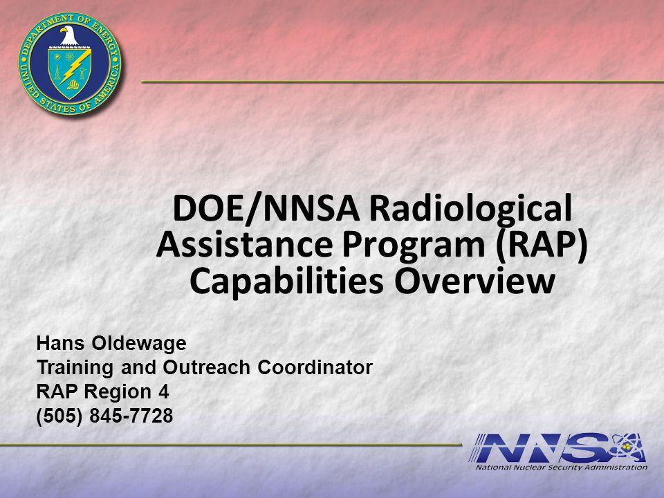 DOE/NNSA Radiological Assistance Program (RAP) Capabilities Overview Hans Oldewage Training and Outreach Coordinator RAP Region 4 (505) 845-7728