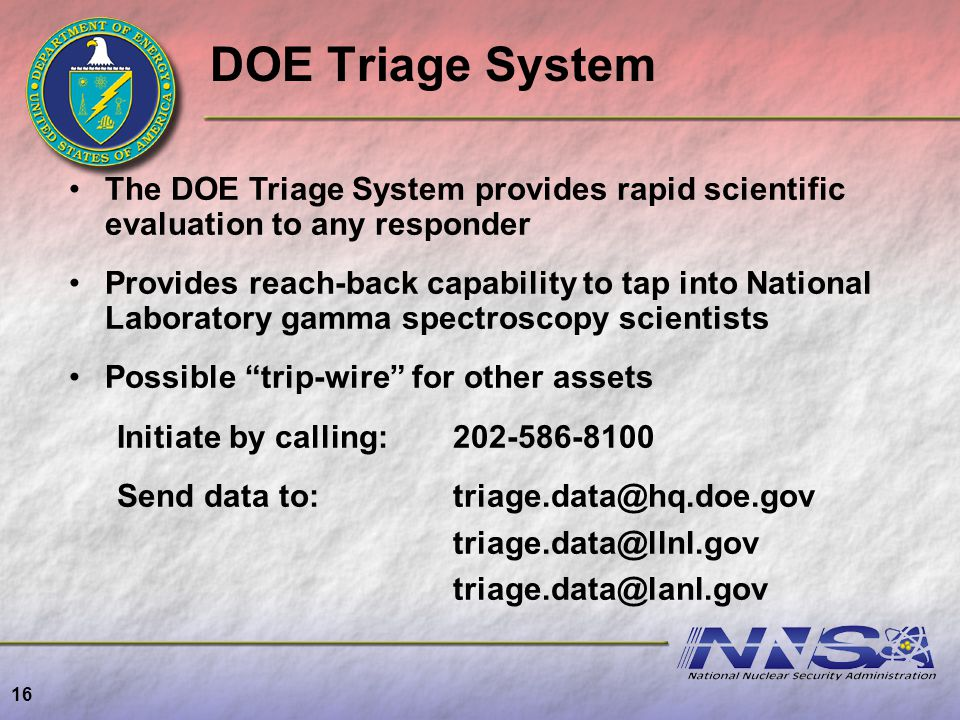 16 DOE Triage System The DOE Triage System provides rapid scientific evaluation to any responder Provides reach-back capability to tap into National L