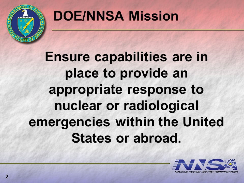 DOE/NNSA Mission 2 Ensure capabilities are in place to provide an appropriate response to nuclear or radiological emergencies within the United States