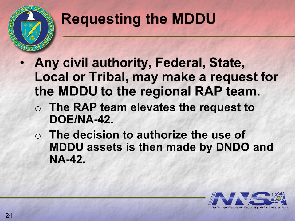 Requesting the MDDU Any civil authority, Federal, State, Local or Tribal, may make a request for the MDDU to the regional RAP team. o o The RAP team e