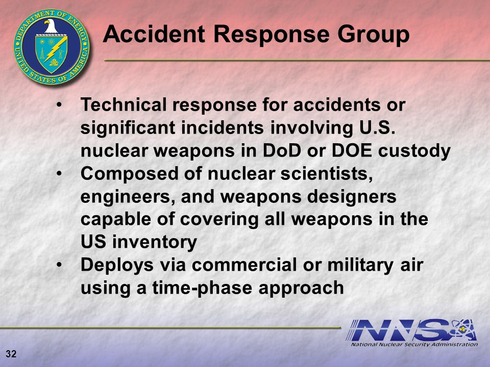 32 Technical response for accidents or significant incidents involving U.S. nuclear weapons in DoD or DOE custody Composed of nuclear scientists, engi