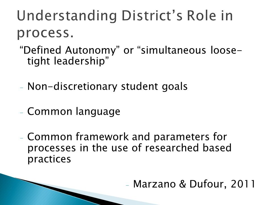 Defined Autonomy or simultaneous loose- tight leadership - Non-discretionary student goals - Common language - Common framework and parameters for processes in the use of researched based practices - Marzano & Dufour, 2011