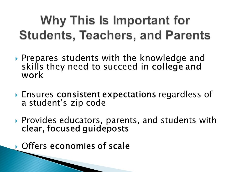 Why This Is Important for Students, Teachers, and Parents  Prepares students with the knowledge and skills they need to succeed in college and work  Ensures consistent expectations regardless of a student's zip code  Provides educators, parents, and students with clear, focused guideposts  Offers economies of scale