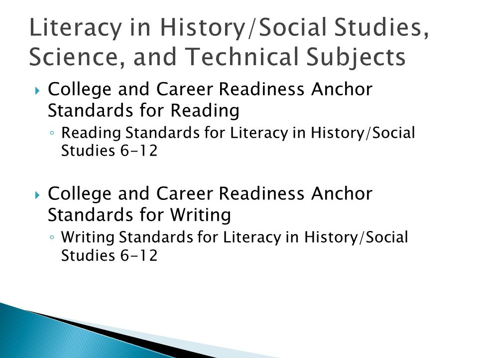  College and Career Readiness Anchor Standards for Reading ◦ Reading Standards for Literacy in History/Social Studies 6-12  College and Career Readiness Anchor Standards for Writing ◦ Writing Standards for Literacy in History/Social Studies 6-12