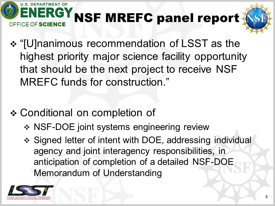 OFFICE OF SCIENCE 4 NSF MREFC panel report  [U]nanimous recommendation of LSST as the highest priority major science facility opportunity that should be the next project to receive NSF MREFC funds for construction.  Conditional on completion of  NSF-DOE joint systems engineering review  Signed letter of intent with DOE, addressing individual agency and joint interagency responsibilities, in anticipation of completion of a detailed NSF-DOE Memorandum of Understanding