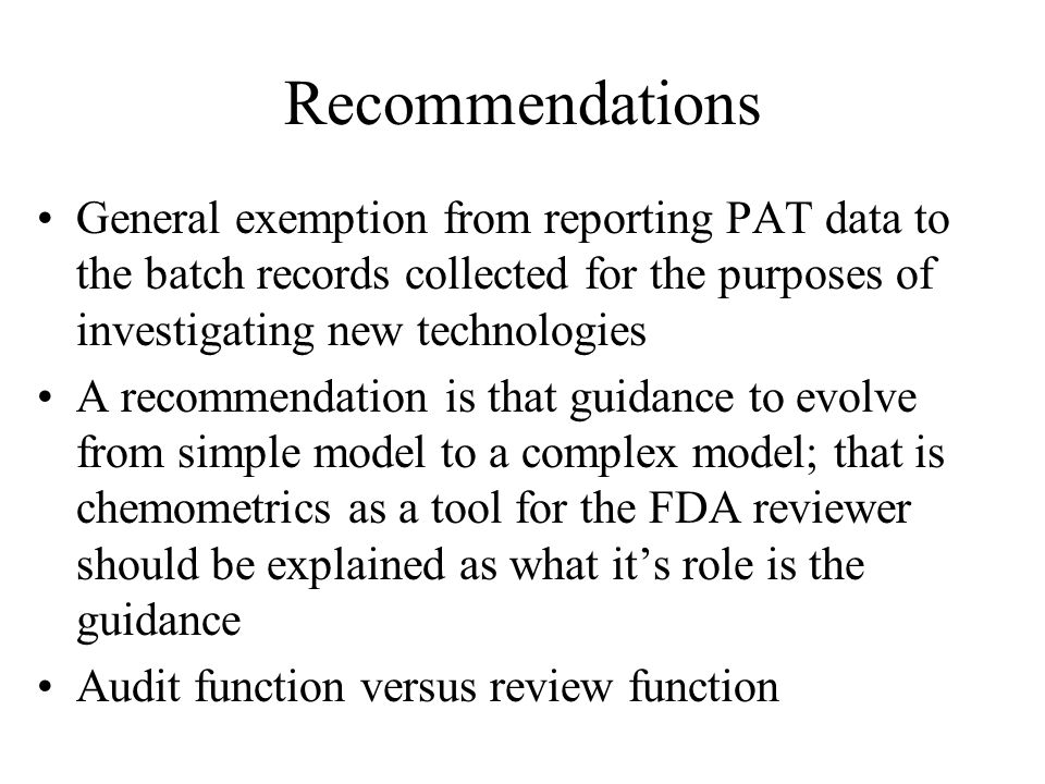 Recommendations General exemption from reporting PAT data to the batch records collected for the purposes of investigating new technologies A recommen