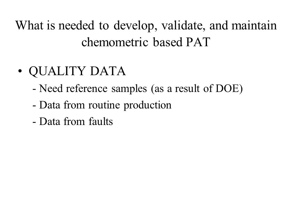 What is needed to develop, validate, and maintain chemometric based PAT QUALITY DATA - Need reference samples (as a result of DOE) - Data from routine