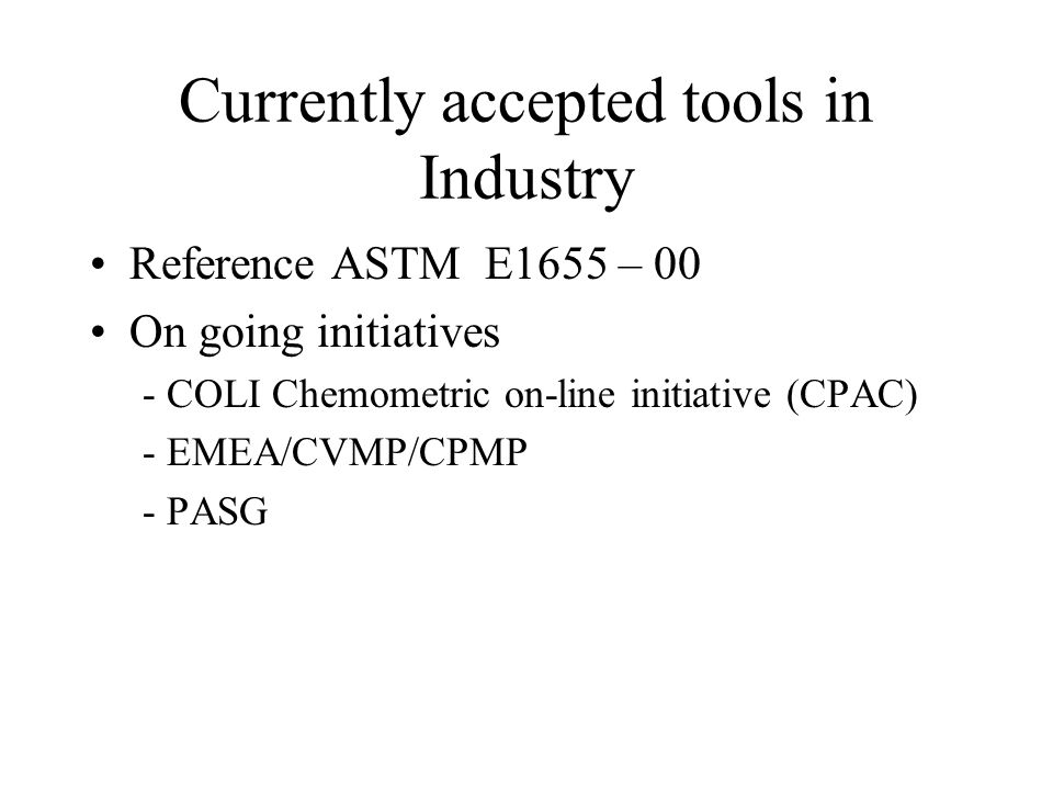Currently accepted tools in Industry Reference ASTM E1655 – 00 On going initiatives - COLI Chemometric on-line initiative (CPAC) - EMEA/CVMP/CPMP - PA
