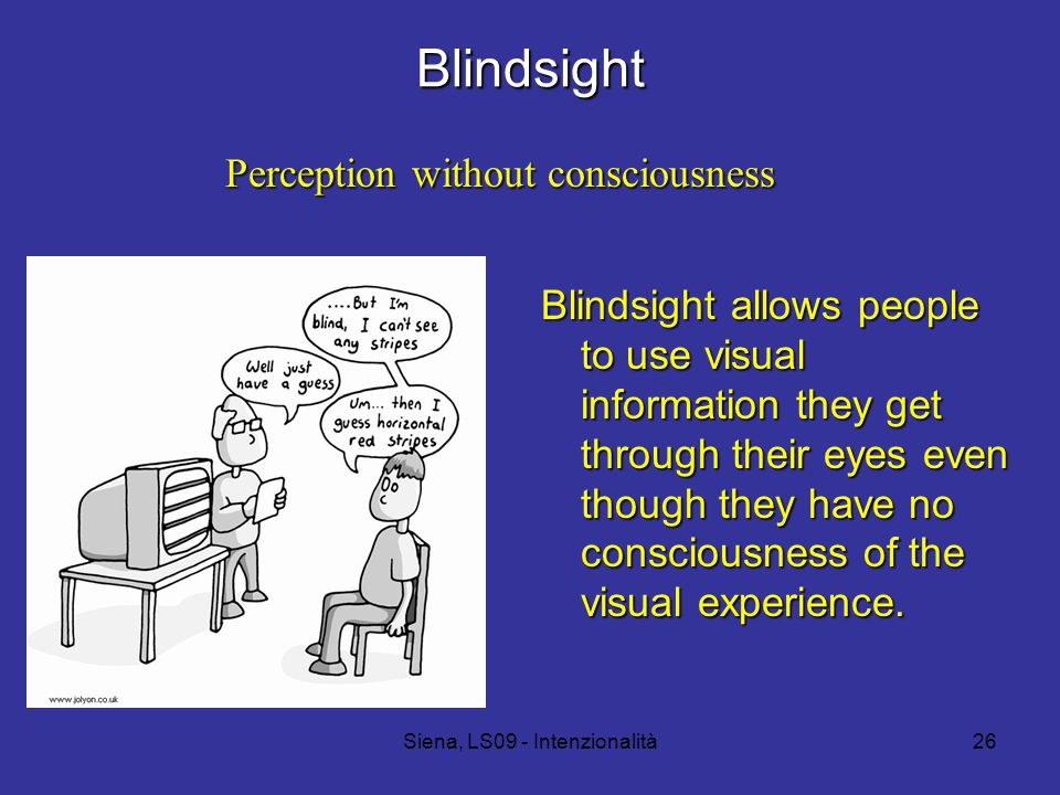 Siena, LS09 - Intenzionalità26 Blindsight Blindsight allows people to use visual information they get through their eyes even though they have no consciousness of the visual experience.