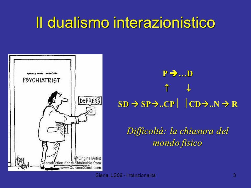 Siena, LS09 - Intenzionalità3 Il dualismo interazionistico P  …D   SD  SP ..CP   CD ..N  R Difficoltà: la chiusura del mondo fisico