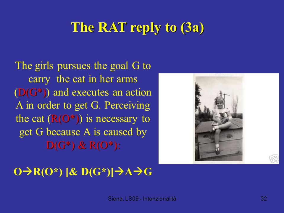 Siena, LS09 - Intenzionalità32 The RAT reply to (3a) D(G*) R(O*) D(G*) & R(O*): The girls pursues the goal G to carry the cat in her arms (D(G*)) and executes an action A in order to get G.