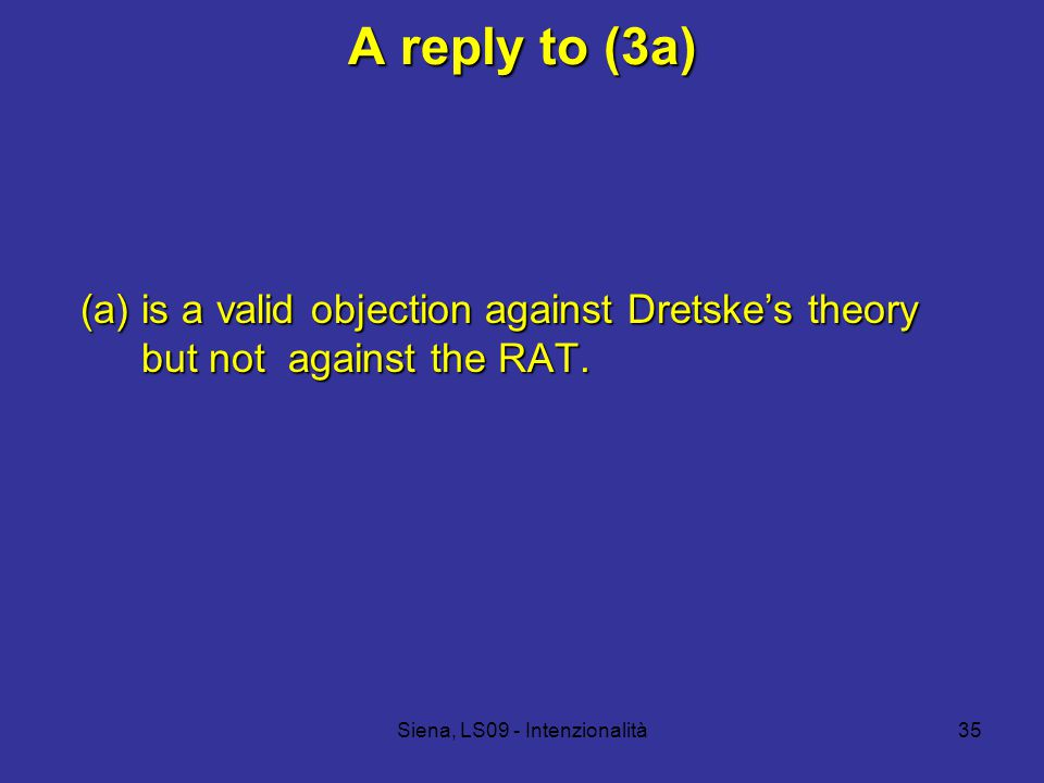 Siena, LS09 - Intenzionalità35 A reply to (3a) (a) is a valid objection against Dretske's theory but not against the RAT.